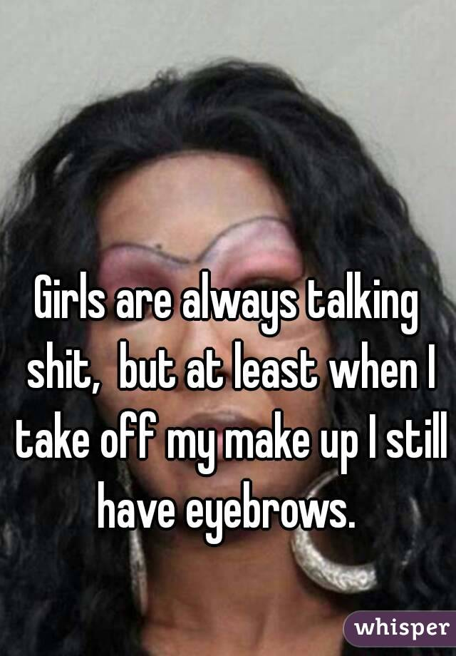 Girls are always talking shit,  but at least when I take off my make up I still have eyebrows.