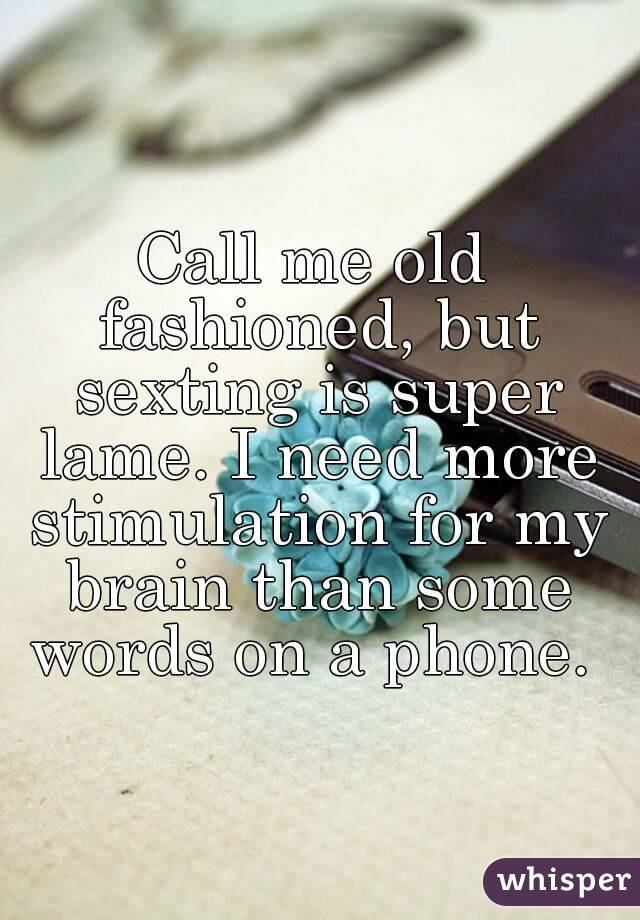 Call me old fashioned, but sexting is super lame. I need more stimulation for my brain than some words on a phone.