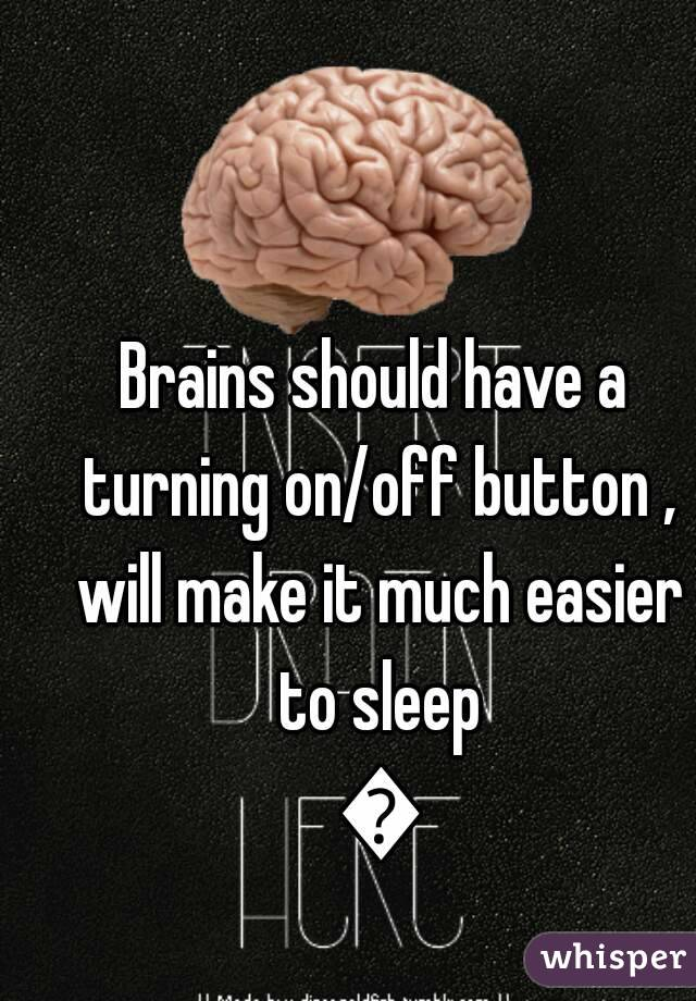 Brains should have a turning on/off button , will make it much easier to sleep 😢