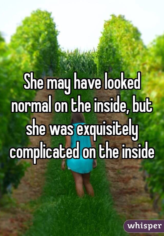 She may have looked normal on the inside, but she was exquisitely complicated on the inside