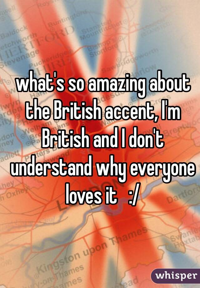 what's so amazing about the British accent, I'm British and I don't understand why everyone loves it   :/