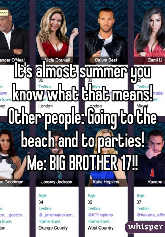 It's almost summer you know what that means! Other people: Going to the beach and to parties! Me: BIG BROTHER 17!!