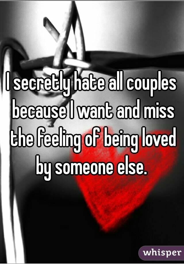 I secretly hate all couples because I want and miss the feeling of being loved by someone else.