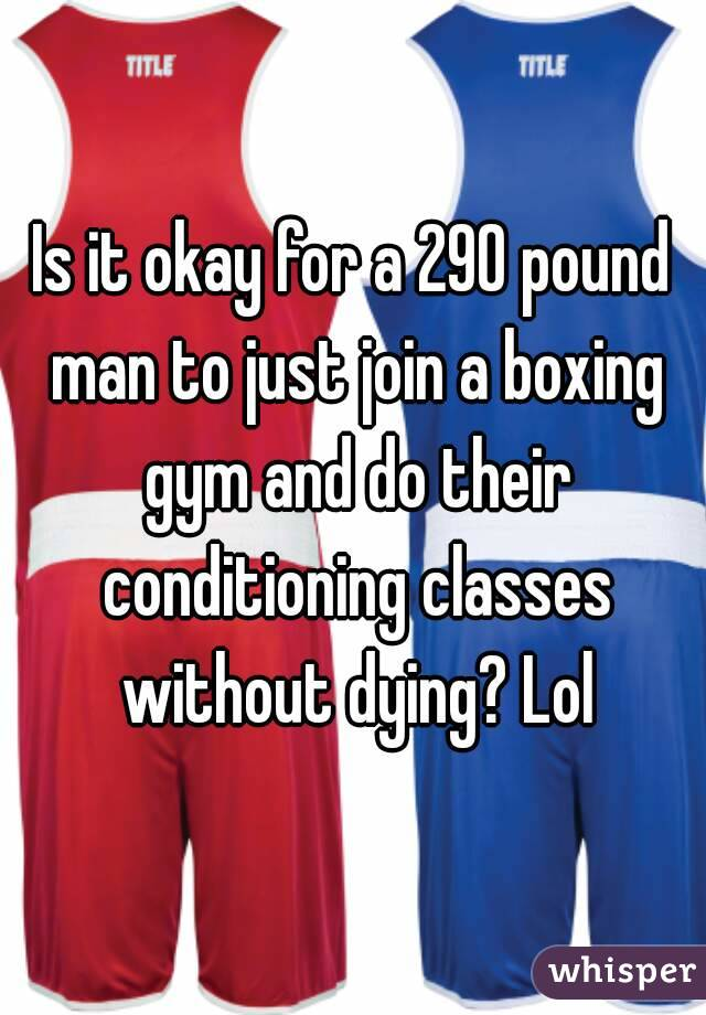Is it okay for a 290 pound man to just join a boxing gym and do their conditioning classes without dying? Lol