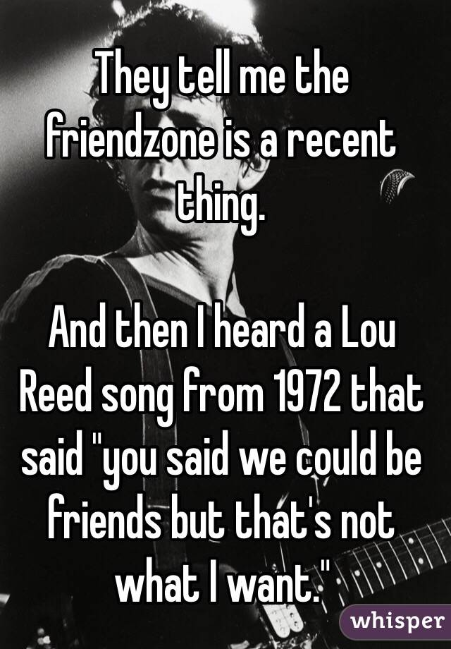 """They tell me the friendzone is a recent thing.  And then I heard a Lou Reed song from 1972 that said """"you said we could be friends but that's not what I want."""""""