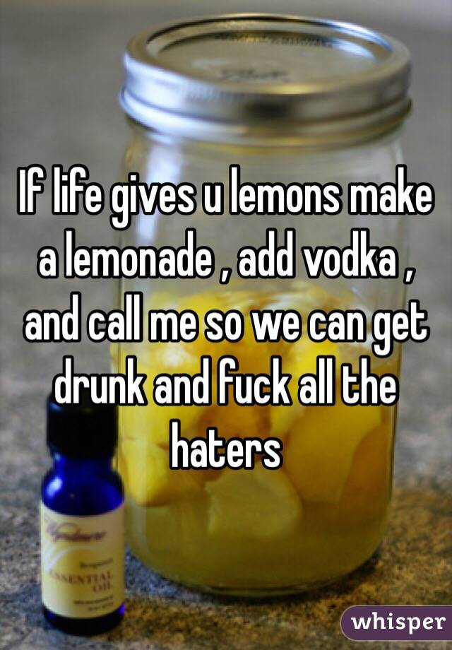 If life gives u lemons make a lemonade , add vodka , and call me so we can get drunk and fuck all the haters