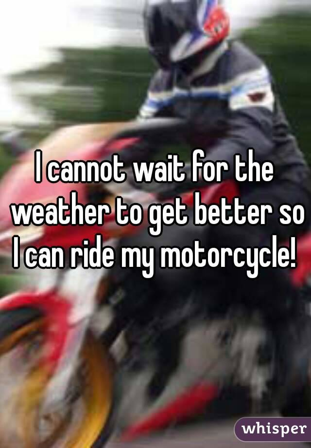 I cannot wait for the weather to get better so I can ride my motorcycle!