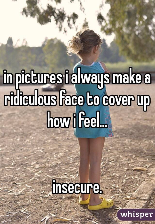 in pictures i always make a ridiculous face to cover up how i feel...   insecure.