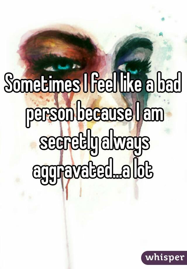 Sometimes I feel like a bad person because I am secretly always aggravated...a lot