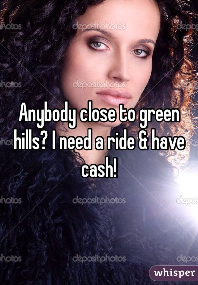 Anybody close to green hills? I need a ride & have cash!