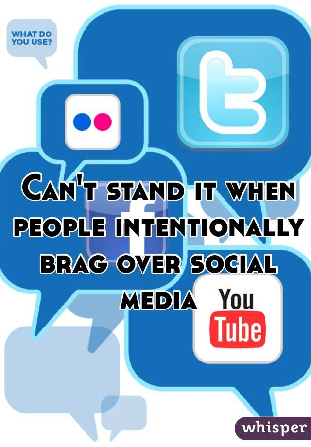 Can't stand it when people intentionally brag over social media