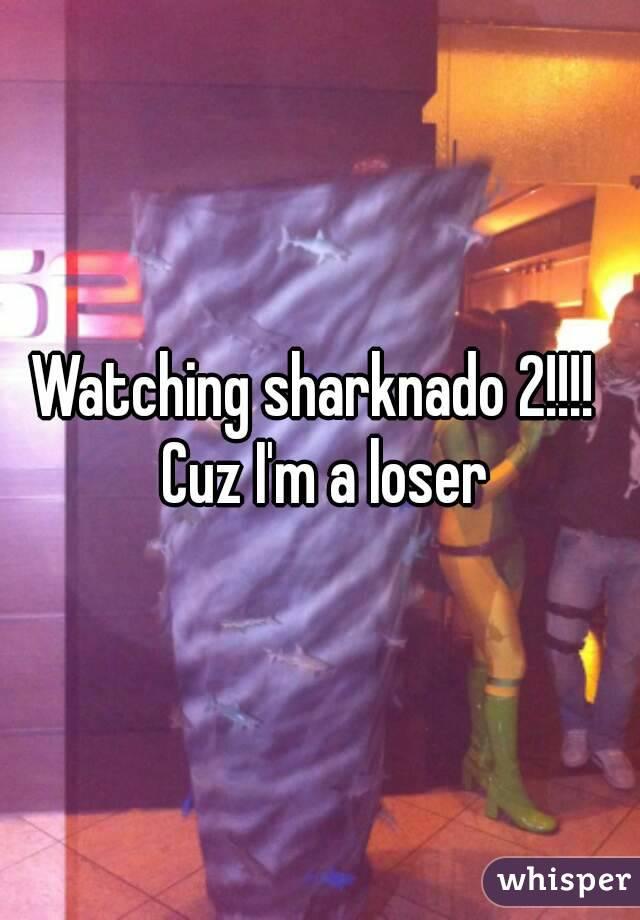 Watching sharknado 2!!!!  Cuz I'm a loser