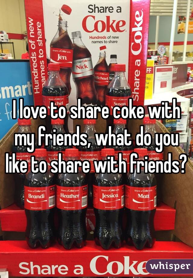 I love to share coke with my friends, what do you like to share with friends?