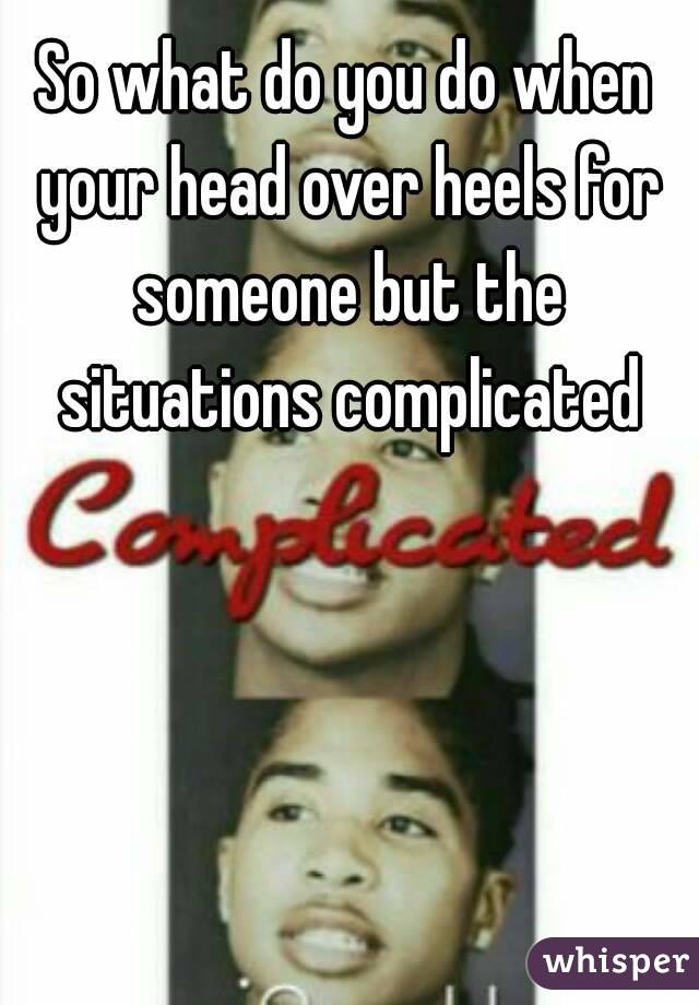 So what do you do when your head over heels for someone but the situations complicated