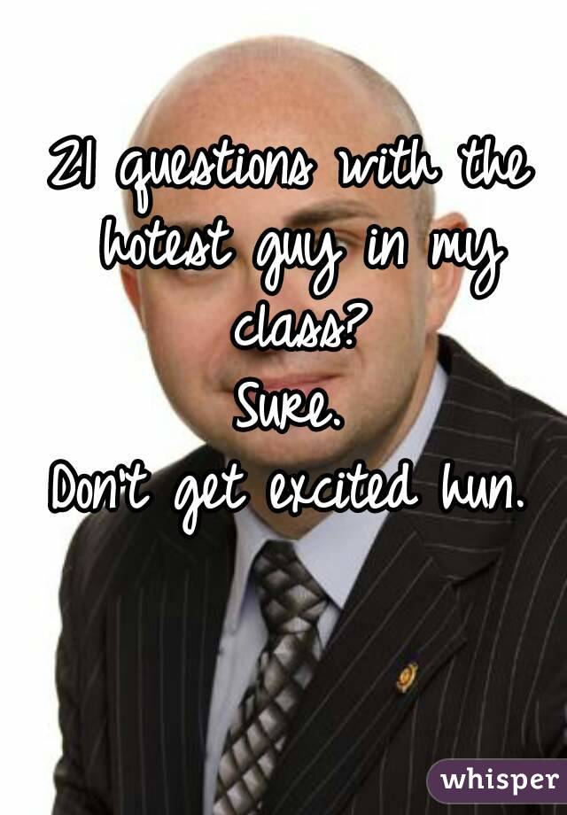 21 questions with the hotest guy in my class? Sure. Don't get excited hun.