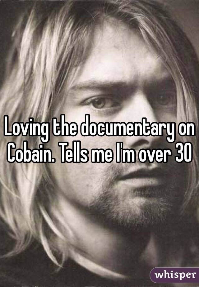Loving the documentary on Cobain. Tells me I'm over 30