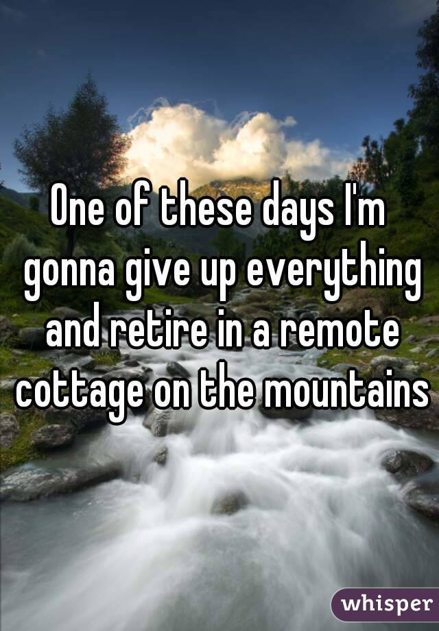 One of these days I'm gonna give up everything and retire in a remote cottage on the mountains