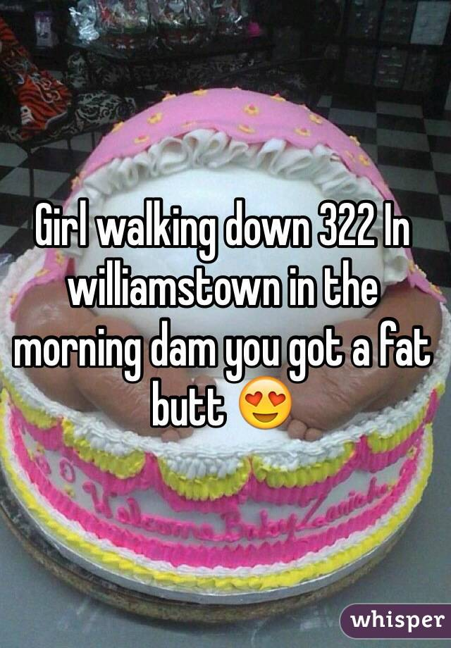 Girl walking down 322 In williamstown in the morning dam you got a fat butt 😍