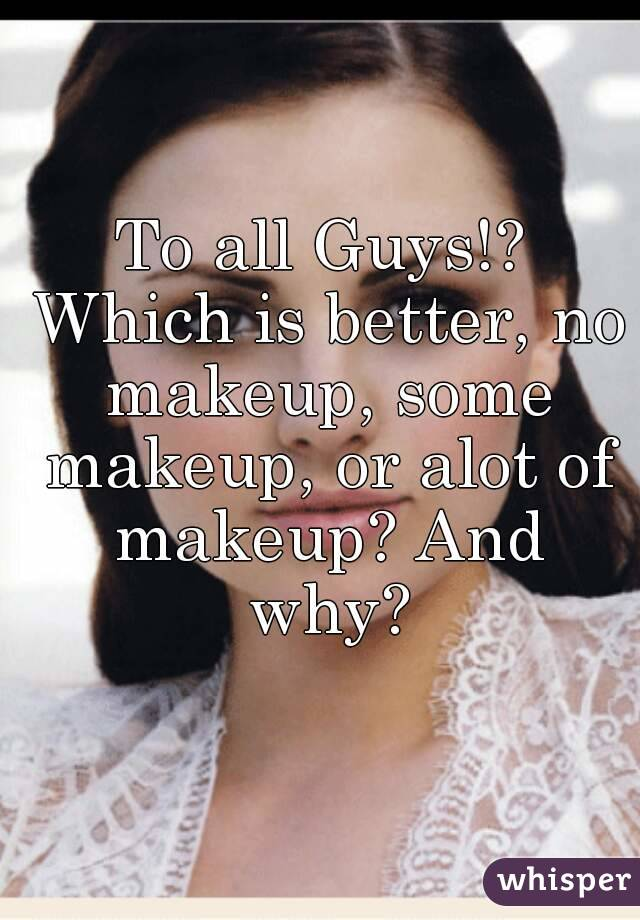 To all Guys!? Which is better, no makeup, some makeup, or alot of makeup? And why?