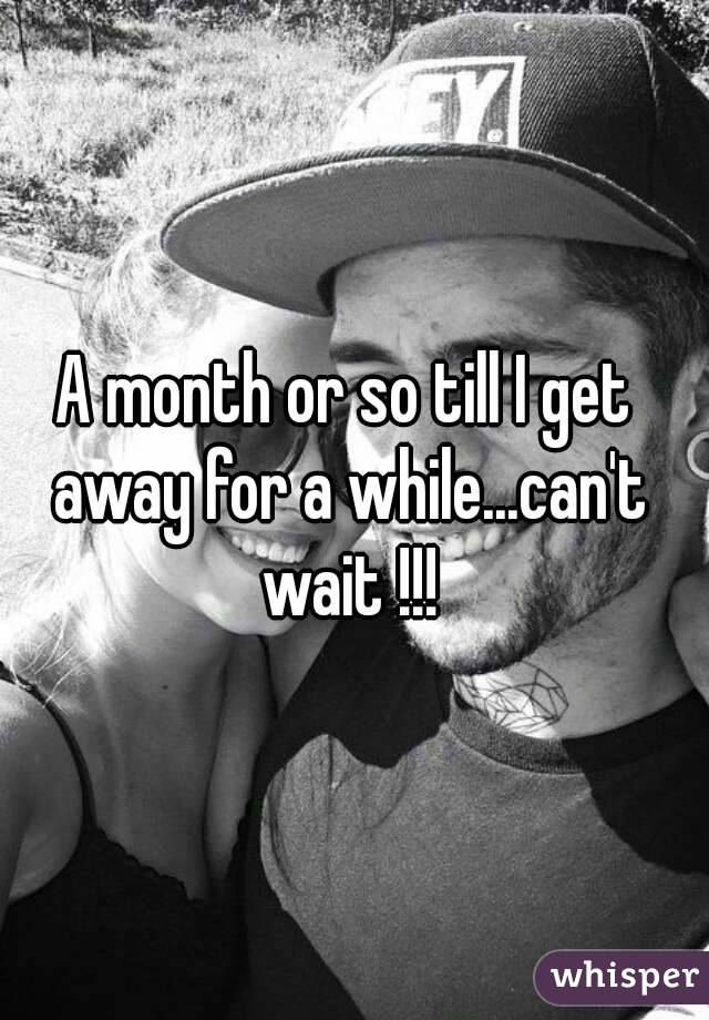 A month or so till I get away for a while...can't wait !!!