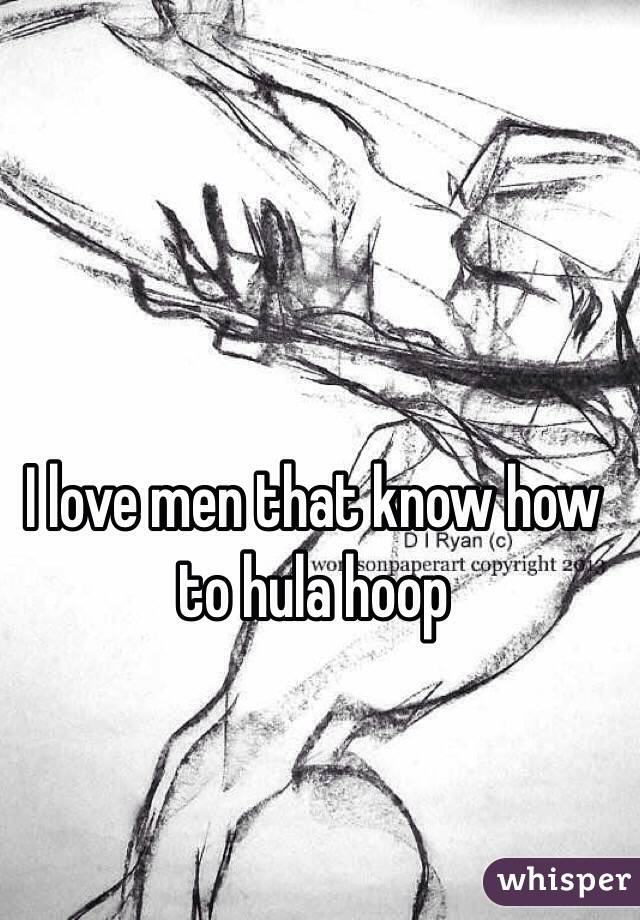 I love men that know how to hula hoop