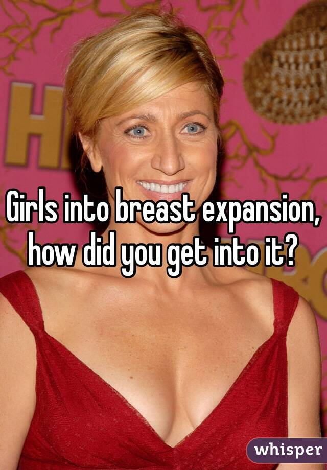 Girls into breast expansion, how did you get into it?