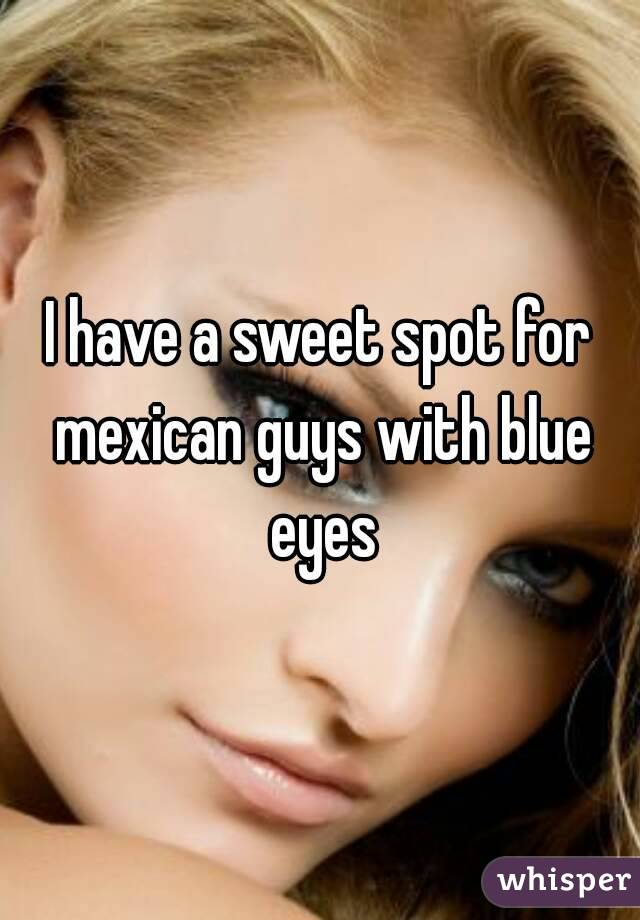 I have a sweet spot for mexican guys with blue eyes