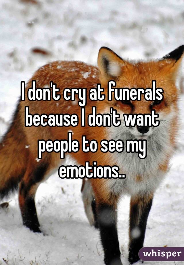 I don't cry at funerals because I don't want people to see my emotions..