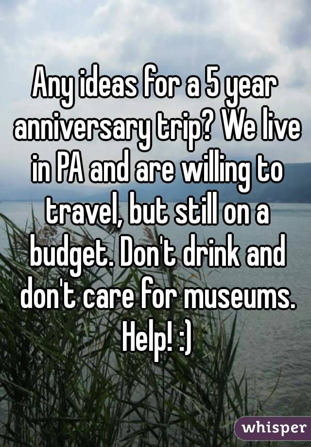 Any ideas for a 5 year anniversary trip? We live in PA and are willing to travel, but still on a budget. Don't drink and don't care for museums. Help! :)