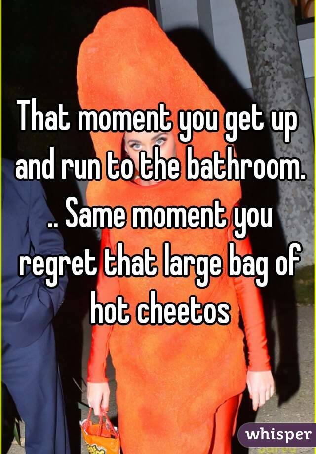 That moment you get up and run to the bathroom. .. Same moment you regret that large bag of hot cheetos