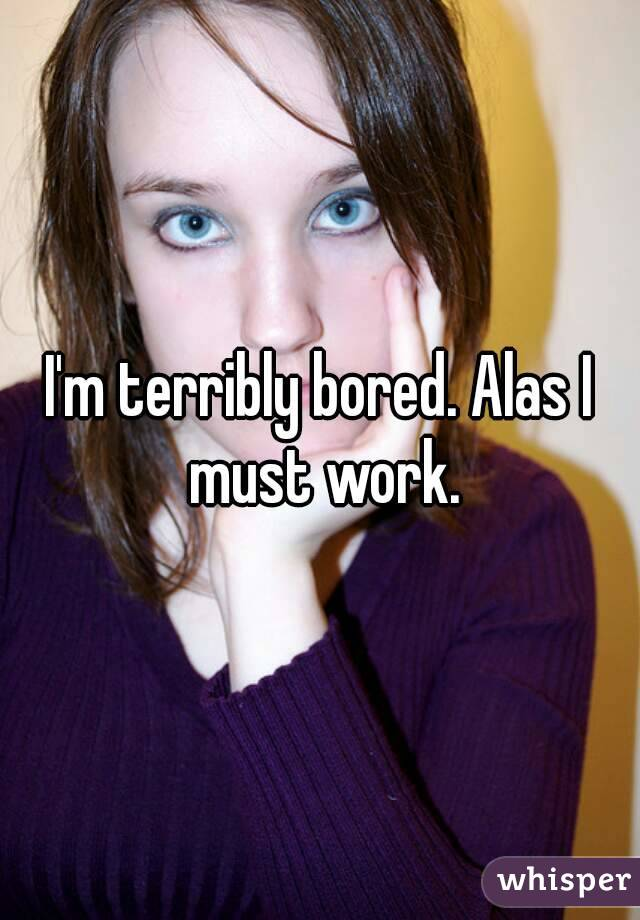 I'm terribly bored. Alas I must work.