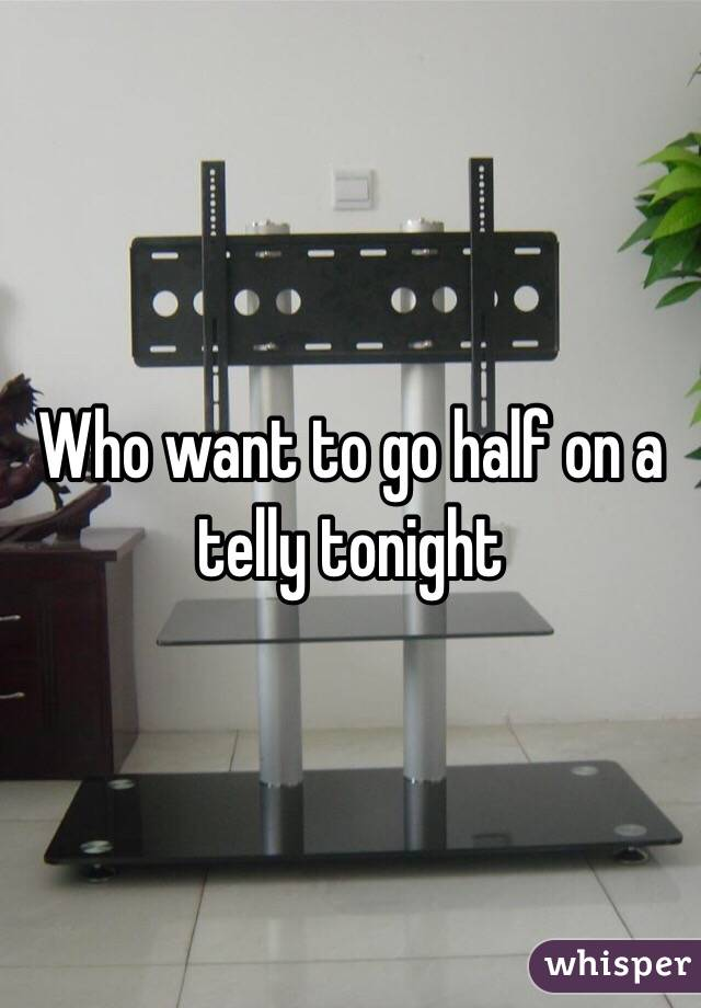Who want to go half on a telly tonight