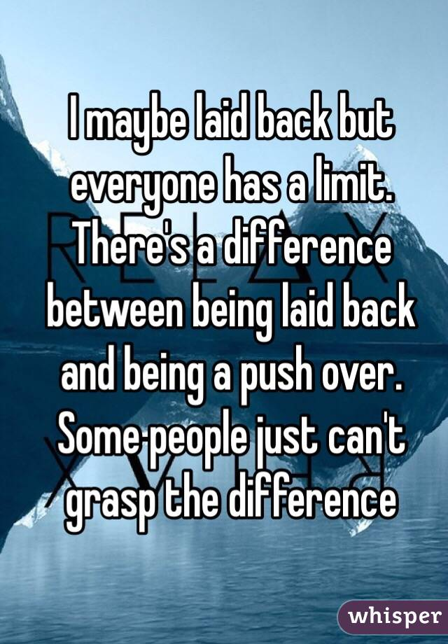 I maybe laid back but everyone has a limit. There's a difference between being laid back and being a push over. Some people just can't grasp the difference
