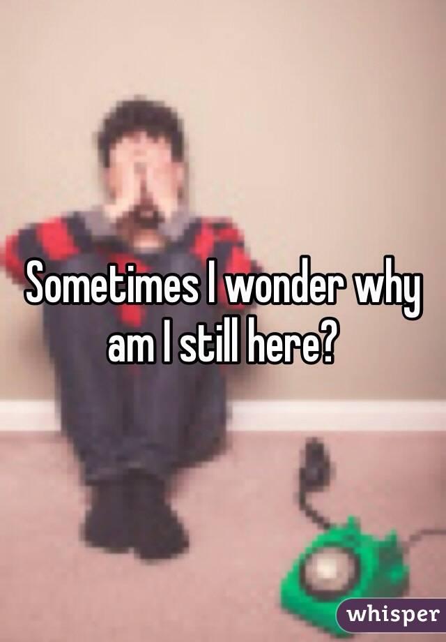 Sometimes I wonder why am I still here?