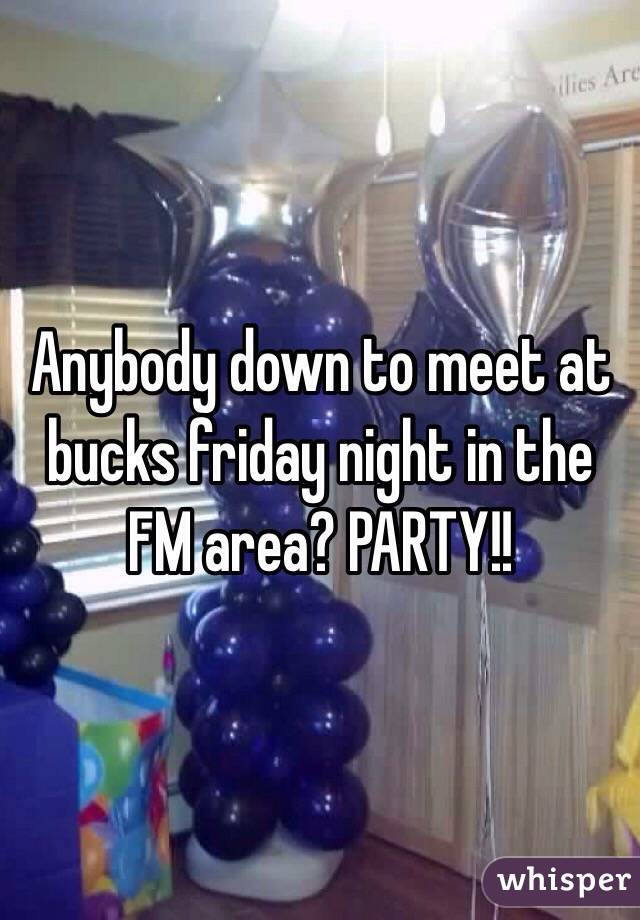 Anybody down to meet at bucks friday night in the FM area? PARTY!!