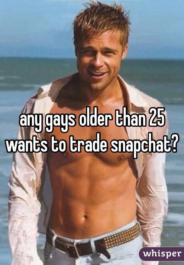 any gays older than 25 wants to trade snapchat?