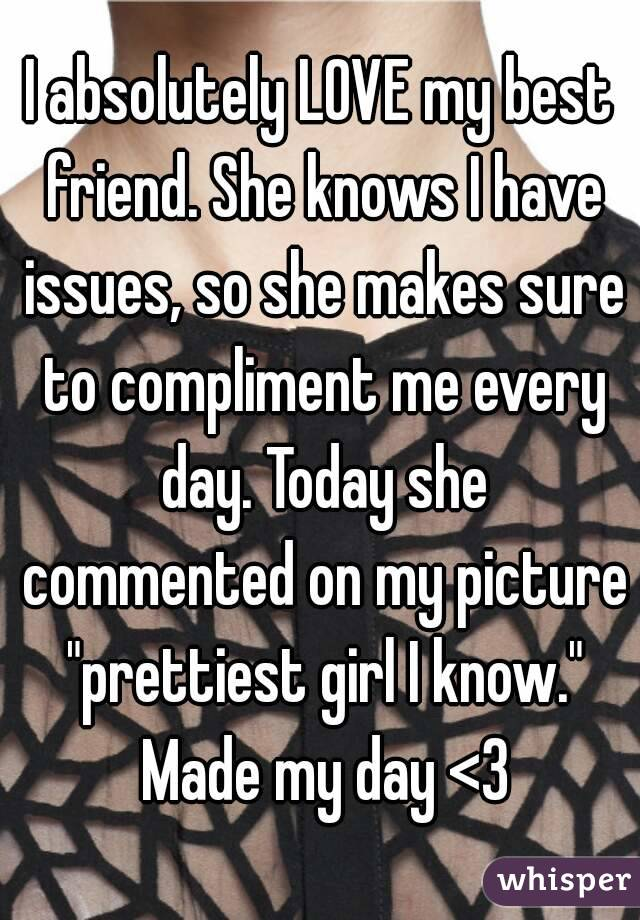 """I absolutely LOVE my best friend. She knows I have issues, so she makes sure to compliment me every day. Today she commented on my picture """"prettiest girl I know."""" Made my day <3"""