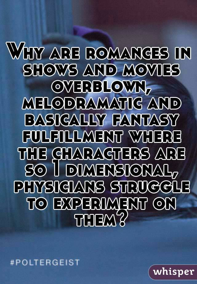 Why are romances in shows and movies overblown, melodramatic and basically fantasy fulfillment where the characters are so 1 dimensional, physicians struggle to experiment on them?