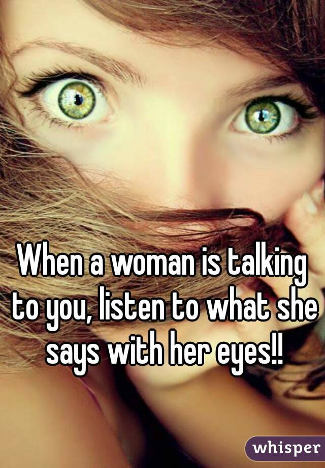 When a woman is talking to you, listen to what she says with her eyes!!