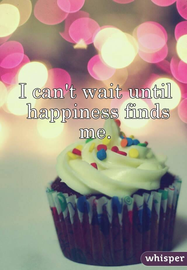 I can't wait until happiness finds me.