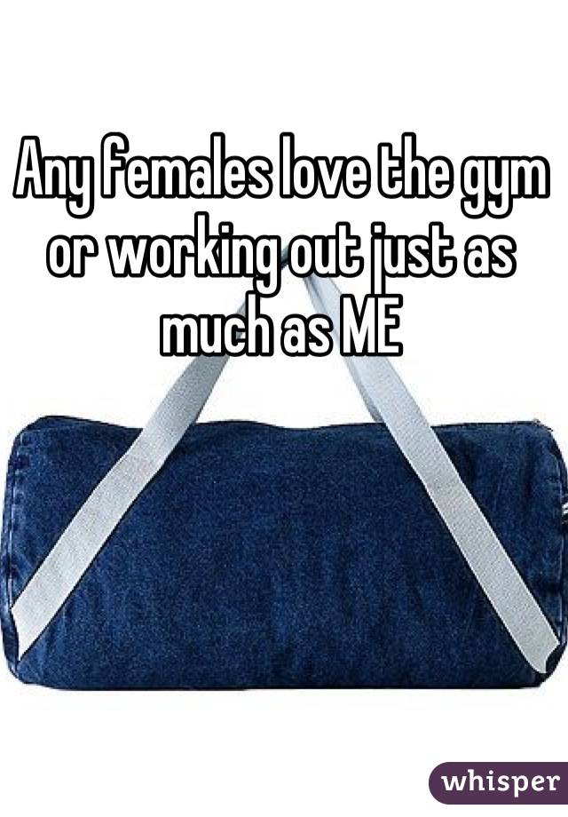 Any females love the gym or working out just as much as ME