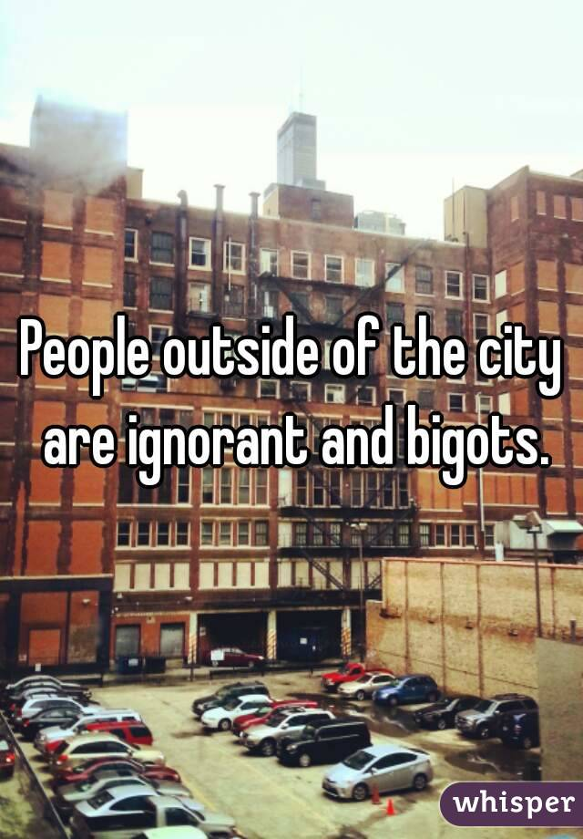 People outside of the city are ignorant and bigots.
