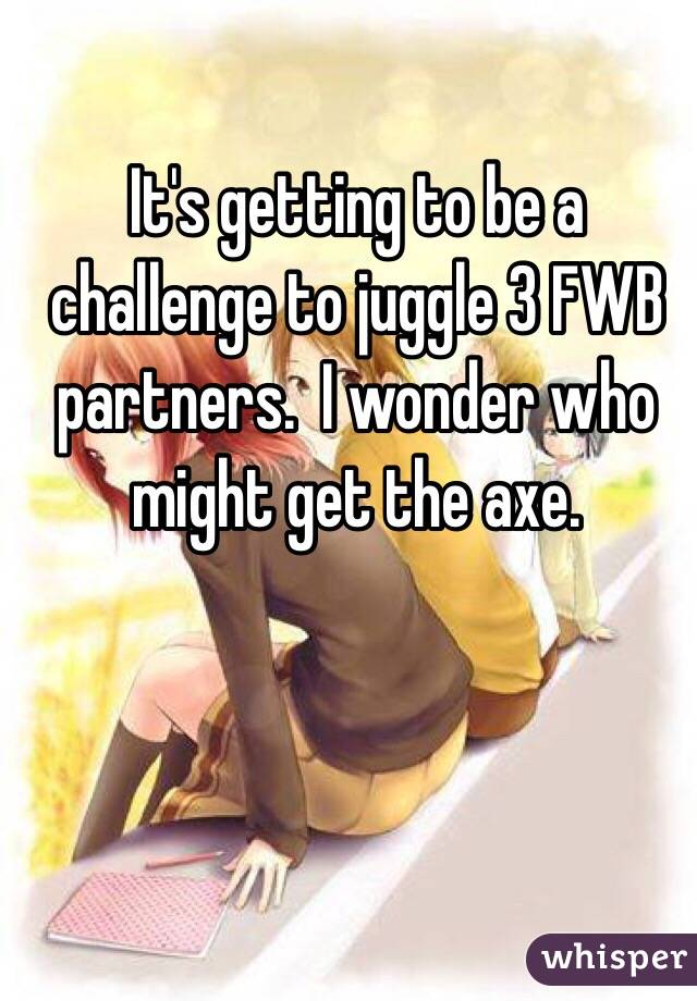 It's getting to be a challenge to juggle 3 FWB partners.  I wonder who might get the axe.