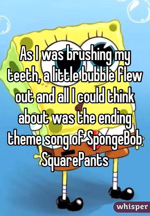 As I was brushing my teeth, a little bubble flew out and all I could think about was the ending theme song of SpongeBob SquarePants
