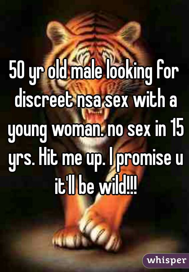 50 yr old male looking for discreet nsa sex with a young woman. no sex in 15 yrs. Hit me up. I promise u it'll be wild!!!