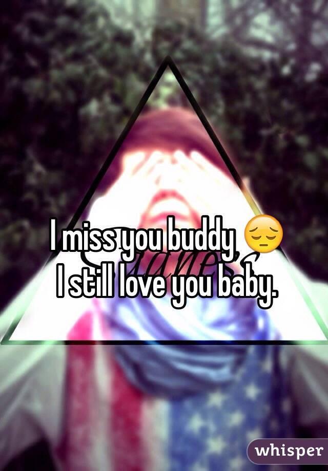 I miss you buddy 😔 I still love you baby.