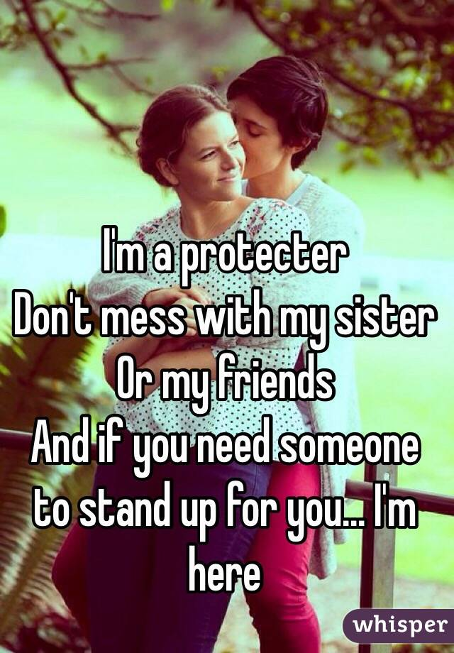 I'm a protecter  Don't mess with my sister  Or my friends  And if you need someone to stand up for you... I'm here