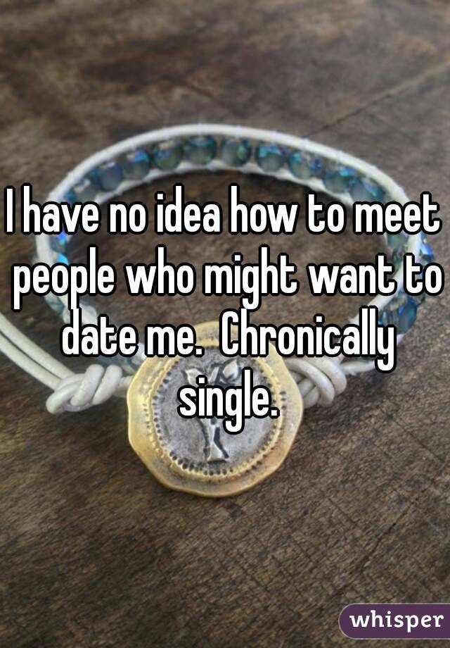 I have no idea how to meet people who might want to date me.  Chronically single.