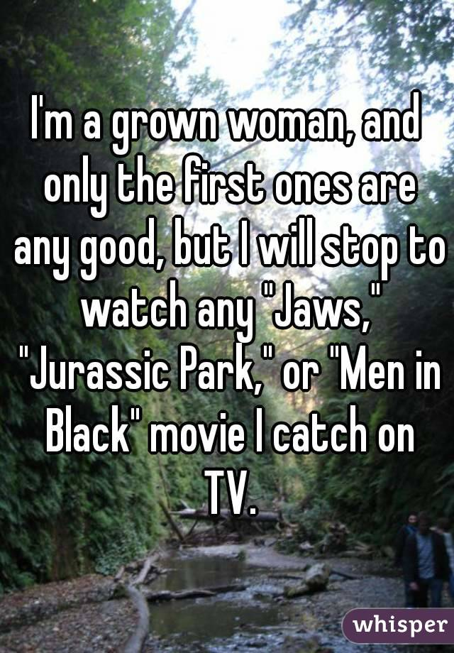 """I'm a grown woman, and only the first ones are any good, but I will stop to watch any """"Jaws,"""" """"Jurassic Park,"""" or """"Men in Black"""" movie I catch on TV."""