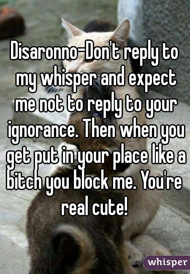 Disaronno-Don't reply to my whisper and expect me not to reply to your ignorance. Then when you get put in your place like a bitch you block me. You're  real cute!